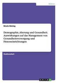 Demographie, Alterung Und Gesundheit. Auswirkungen Auf Das Management Von Gesundheitsversorgung Und Fitnesseinrichtungen