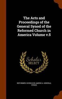 The Acts and Proceedings of the General Synod of the Reformed Church in America Volume V.5