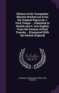 History of the Tranquebar Mission Worked Out from the Original Papers by J. Ferd. Fenger ... Published in Danish and Tr. Into English from the German of Emil Francke ... [Compared with the Danish Original]