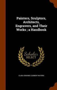 Painters, Sculptors, Architects, Engravers, and Their Works. a Handbook