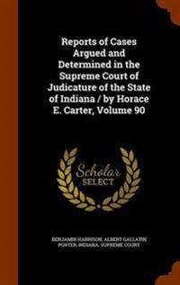 Reports of Cases Argued and Determined in the Supreme Court of Judicature of the State of Indiana / By Horace E. Carter, Volume 90