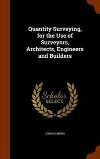 Quantity Surveying, for the Use of Surveyors, Architects, Engineers and Builders