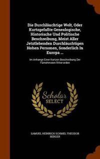 Die Durchlauchtige Welt, Oder Kurtzgefasste Genealogische, Historische Und Politische Beschreibung, Meist Aller Jetztlebenden Durchlauchtigen Hohen Personen, Sonderlich in Europa ...