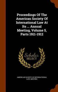 Proceedings of the American Society of International Law at Its ... Annual Meeting, Volume 5, Parts 1911-1912