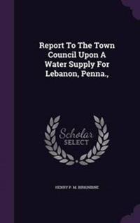 Report to the Town Council Upon a Water Supply for Lebanon, Penna.,