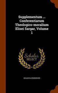Supplementum ... Conferentiarum Theologico-Moralium Elisei Sargar, Volume 1