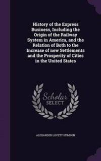 History of the Express Business, Including the Origin of the Railway System in America, and the Relation of Both to the Increase of New Settlements and the Prosperity of Cities in the United States
