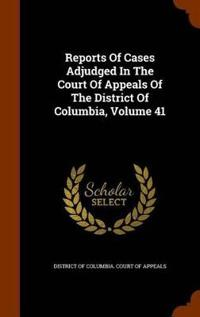 Reports of Cases Adjudged in the Court of Appeals of the District of Columbia, Volume 41