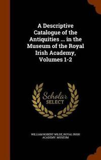 A Descriptive Catalogue of the Antiquities ... in the Museum of the Royal Irish Academy, Volumes 1-2