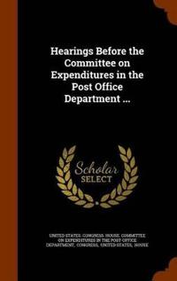 Hearings Before the Committee on Expenditures in the Post Office Department ...