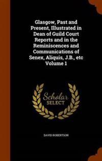 Glasgow, Past and Present, Illustrated in Dean of Guild Court Reports and in the Reminiscences and Communications of Senex, Aliquis, J.B., Etc Volume 1