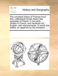 The Compleat History of Thamas Kouli Kan, (Afterwards Schah Nadir) Late Sovereign of Persia. in Two Parts. ... Written in French, and Rendered Into English, with Improvements. to Which Are Added, an Appendix by the Translator,