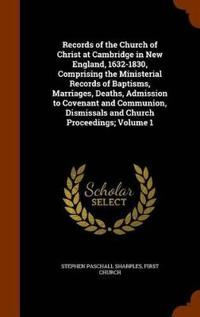 Records of the Church of Christ at Cambridge in New England, 1632-1830, Comprising the Ministerial Records of Baptisms, Marriages, Deaths, Admission to Covenant and Communion, Dismissals and Church Proceedings; Volume 1