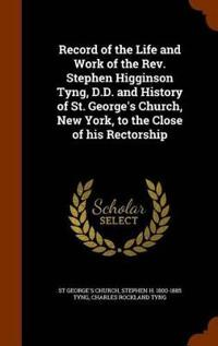 Record of the Life and Work of the REV. Stephen Higginson Tyng, D.D. and History of St. George's Church, New York, to the Close of His Rectorship