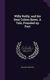 Willy Reilly, and His Dear Coleen Bawn. a Tale, Founded Up Fact