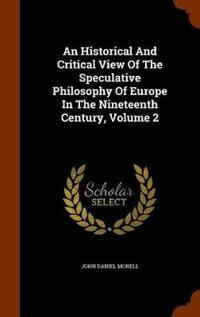 An Historical and Critical View of the Speculative Philosophy of Europe in the Nineteenth Century, Volume 2