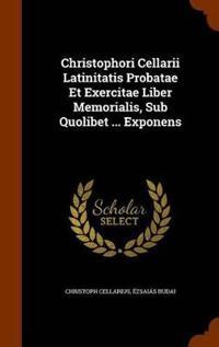 Christophori Cellarii Latinitatis Probatae Et Exercitae Liber Memorialis, Sub Quolibet ... Exponens