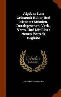 Algebra Zum Gebrauch Hoher Und Niederer Schulen. Durchgesehen, Verb., Verm. Und Mit Einer Neuen Vorrede Begleite