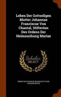 Leben Der Gottseligen Mutter Johannae Franciscae Von Chantal, Stifterinn Des Ordens Der Heimsuchung Mariae