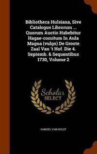 Bibliotheca Hulsiana, Sive Catalogus Librorum ... Quorum Auctio Habebitur Hagae-Comitum in Aula Magna (Vulgo) de Groote Zaal Van 't Hof. Die 4. Septemb. & Sequentibus 1730, Volume 2