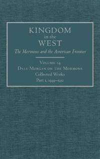 Dale Morgan on the Mormons: Collected Works Part 1, 1939-1951