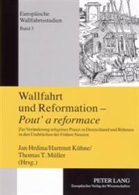Wallfahrt Und Reformation - Pout' a Reformace: Zur Veraenderung Religioeser Praxis in Deutschland Und Boehmen in Den Umbruechen Der Fruehen Neuzeit
