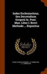Iudex Ecclesiasticus, Seu Decretalium Gregorii IX. Pont. Max. Liber I. Brevi Methodo ... Expositus