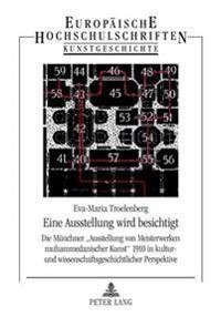 Eine Ausstellung Wird Besichtigt: Die Muenchner Ausstellung Von Meisterwerken Muhammedanischer Kunst 1910 in Kultur- Und Wissenschaftsgeschichtlicher
