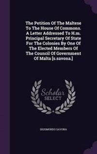 The Petition of the Maltese to the House of Commons. a Letter Addressed to H.M. Principal Secretary of State for the Colonies by One of the Elected Members of the Council of Government of Malta [S.Savona.]