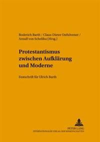 Protestantismus Zwischen Aufklaerung Und Moderne: Festschrift Fuer Ulrich Barth