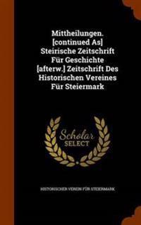Mittheilungen. [Continued As] Steirische Zeitschrift Fur Geschichte [Afterw.] Zeitschrift Des Historischen Vereines Fur Steiermark