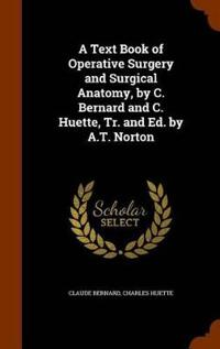 A Text Book of Operative Surgery and Surgical Anatomy, by C. Bernard and C. Huette, Tr. and Ed. by A.T. Norton