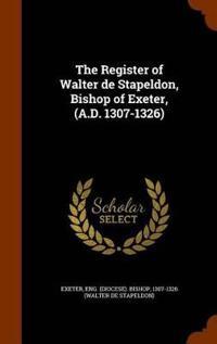 The Register of Walter de Stapeldon, Bishop of Exeter, (A.D. 1307-1326)