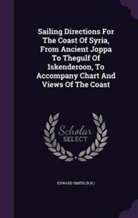 Sailing Directions for the Coast of Syria, from Ancient Joppa to Thegulf of Iskenderoon, to Accompany Chart and Views of the Coast