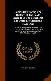 Papers Illustrating the History of the Scots Brigade in the Service of the United Netherlands, 1572-1782