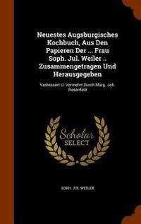 Neuestes Augsburgisches Kochbuch, Aus Den Papieren Der ... Frau Soph. Jul. Weiler .. Zusammengetragen Und Herausgegeben
