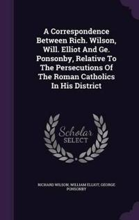 A Correspondence Between Rich. Wilson, Will. Elliot and GE. Ponsonby, Relative to the Persecutions of the Roman Catholics in His District