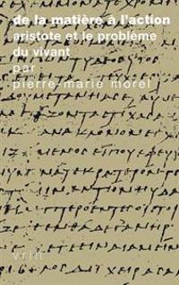 de La Matiere A L'Action: Aristote Et Le Probleme Du Vivant