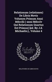 Relationum (Relationes) de Libris Novis Volumen Primum Anni MDCCLII (-Anni MDCCLV Qui Relationum Quartus Est Primus) [Ed. by J.D. Michaelis.]., Volume 4