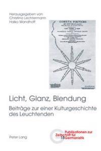 Licht, Glanz, Blendung: Beitraege Zu Einer Kulturgeschichte Des Leuchtenden