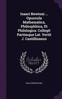 Isaaci Newtoni ... Opuscula Mathematica, Philosphhica, Et Philologica. Collegit Partimque Lat. Vertit J. Castillioneus
