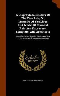 A Biographical History of the Fine Arts, Or, Memoirs of the Lives and Works of Eminent Painters, Engravers, Sculptors, and Architects