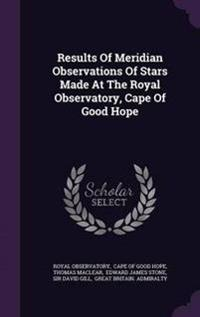 Results of Meridian Observations of Stars Made at the Royal Observatory, Cape of Good Hope