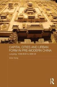 Capital Cities and Urban Form in Pre-Modern China: Luoyang, 1038 Bce to 938 Ce