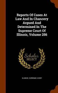 Reports of Cases at Law and in Chancery Argued and Determined in the Supreme Court of Illinois, Volume 256