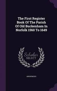 The First Register Book of the Parish of Old Buckenham in Norfolk 1560 to 1649