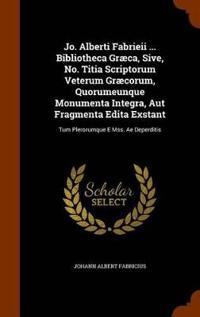 Jo. Alberti Fabrieii ... Bibliotheca Graeca, Sive, No. Titia Scriptorum Veterum Graecorum, Quorumeunque Monumenta Integra, Aut Fragmenta Edita Exstant