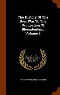 The History of the Boer War to the Occupation of Bloemfontein, Volume 2