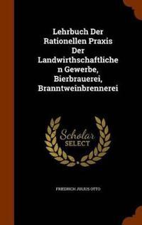 Lehrbuch Der Rationellen Praxis Der Landwirthschaftlichen Gewerbe, Bierbrauerei, Branntweinbrennerei