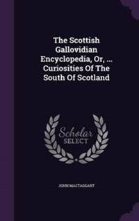 The Scottish Gallovidian Encyclopedia, Or, ... Curiosities of the South of Scotland